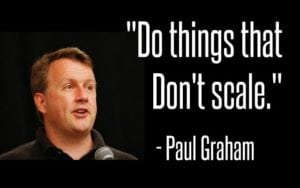 """Paul Graham Quote """"Do things that don't scale"""""""